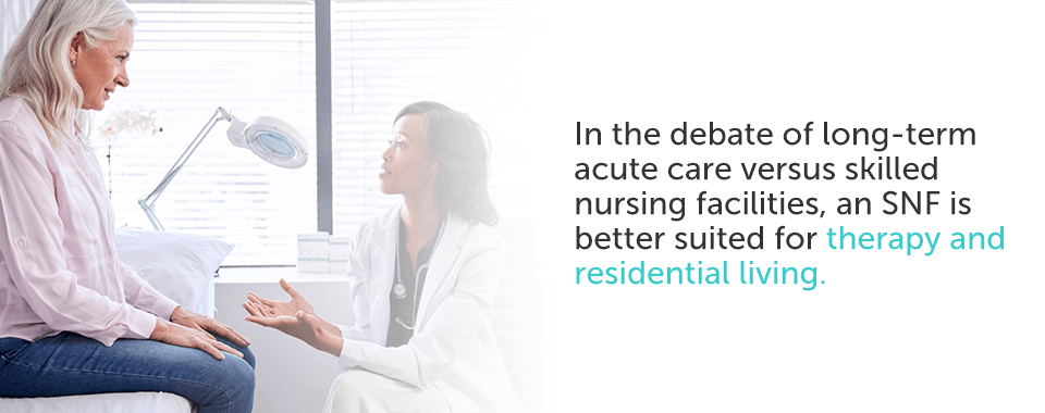 In the debate of long-term acute care versus skilled nursing facilities, an SNF is better suited for therapy and residential living.